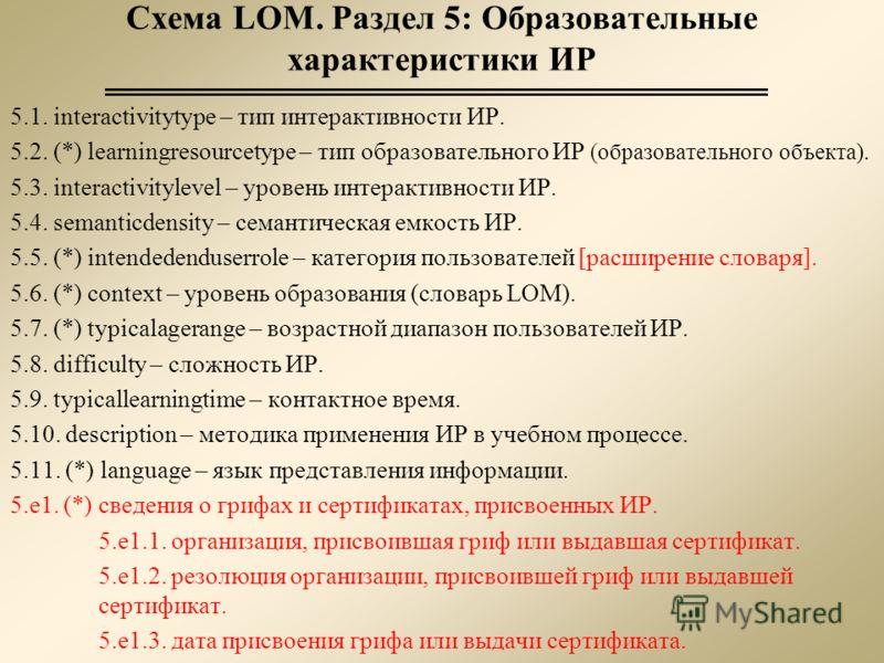 Схема LOM. Раздел 5: Образовательные характеристики ИР 5.1. interactivitytype – тип интерактивности ИР. 5.2. (*) learningresourcetype – тип образовательного ИР (образовательного объекта). 5.3. interactivitylevel – уровень интерактивности ИР. 5.4. sem