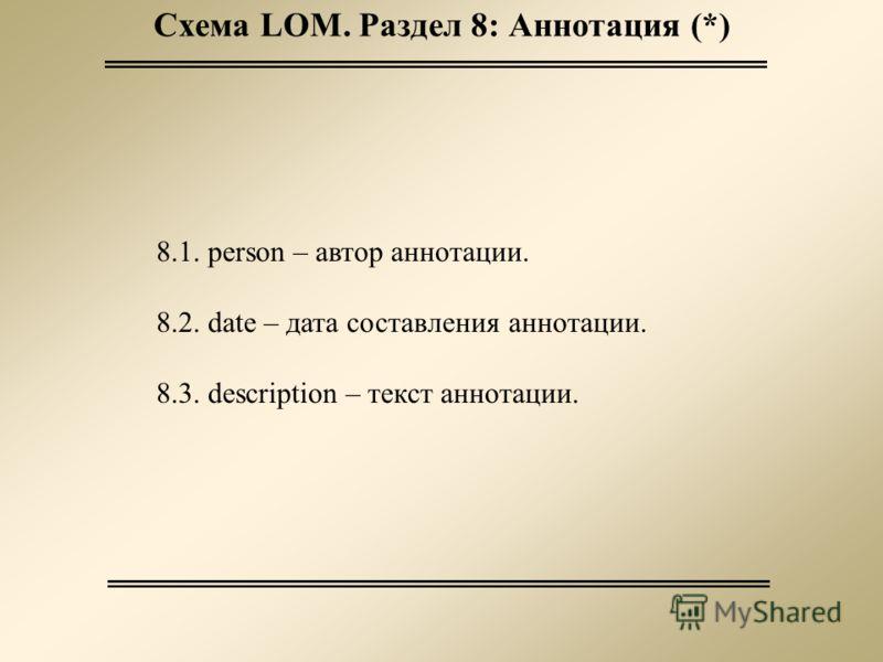 Схема LOM. Раздел 8: Аннотация (*) 8.1. person – автор аннотации. 8.2. date – дата составления аннотации. 8.3. description – текст аннотации.