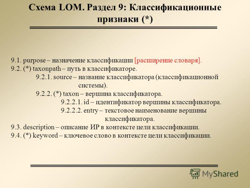 Схема LOM. Раздел 9: Классификационные признаки (*) 9.1. purpose – назначение классификации [расширение словаря]. 9.2. (*) taxonpath – путь в классификаторе. 9.2.1. source – название классификатора (классификационной системы). 9.2.2. (*) taxon – верш