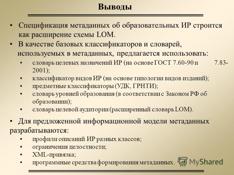Выводы Спецификация метаданных об образовательных ИР строится как расширение схемы LOM. Для предложенной информационной модели метаданных разрабатываются: профили описаний ИР разных классов; ограничения целостности; XML-привязка; программные средства