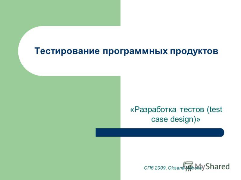 Тестирование программных продуктов «Разработка тестов (test case design)» СПб 2009, Oksana Naboka