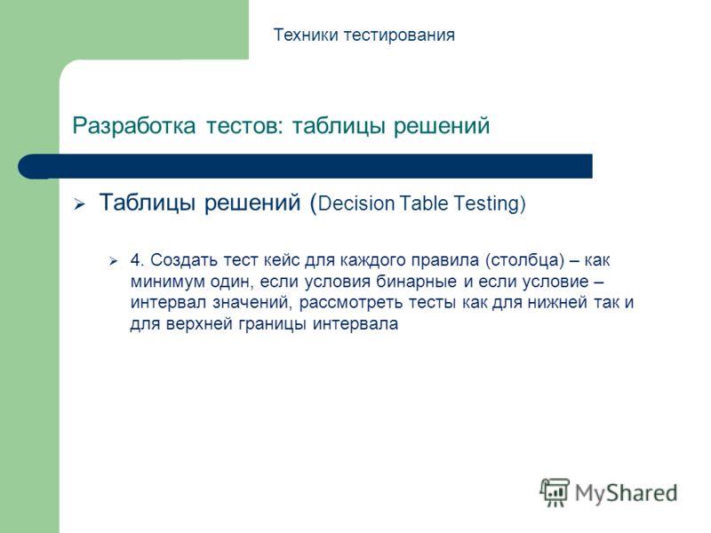 Разработка тестов: таблицы решений Таблицы решений ( Decision Table Testing) 4. Создать тест кейс для каждого правила (столбца) – как минимум один, если условия бинарные и если условие – интервал значений, рассмотреть тесты как для нижней так и для в