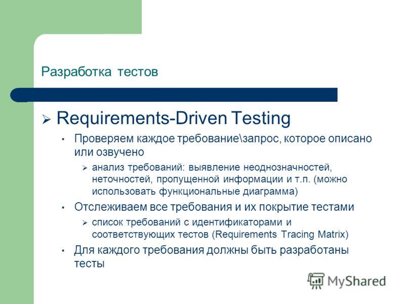 Разработка тестов Requirements-Driven Testing Проверяем каждое требование\запрос, которое описано или озвучено анализ требований: выявление неоднозначностей, неточностей, пропущенной информации и т.п. (можно использовать функциональные диаграмма) Отс