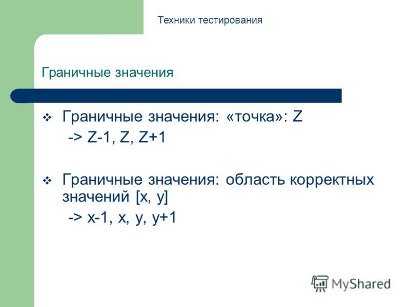 Граничные значения Граничные значения: «точка»: Z -> Z-1, Z, Z+1 Граничные значения: область корректных значений [x, y] -> x-1, x, y, y+1 Техники тестирования