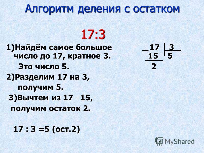 Алгоритм деления с остатком 17:3 17:3 1)Найдём самое большое 17 3 число до 17, кратное 3. 15 5 Это число 5. 2 Это число 5. 2 2)Разделим 17 на 3, получим 5. получим 5. 3)Вычтем из 17 15, 3)Вычтем из 17 15, получим остаток 2. получим остаток 2. 17 : 3