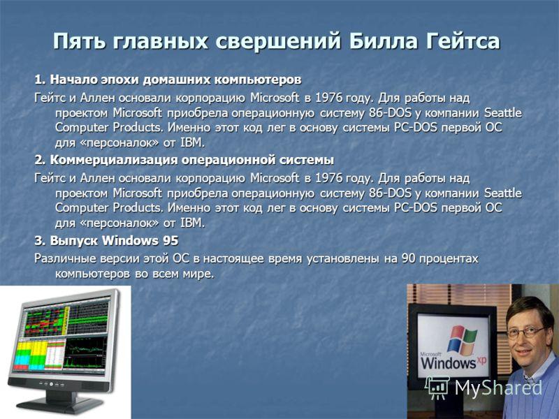 Пять главных свершений Билла Гейтса 1. Начало эпохи домашних компьютеров Гейтс и Аллен основали корпорацию Microsoft в 1976 году. Для работы над проектом Microsoft приобрела операционную систему 86-DOS у компании Seattle Computer Products. Именно это