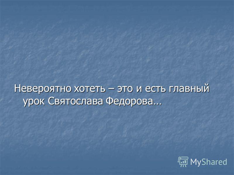 Невероятно хотеть – это и есть главный урок Святослава Федорова…