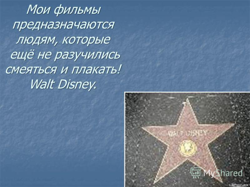 Мои фильмы предназначаются людям, которые ещё не разучились ещё не разучились смеяться и плакать! Walt Disney.