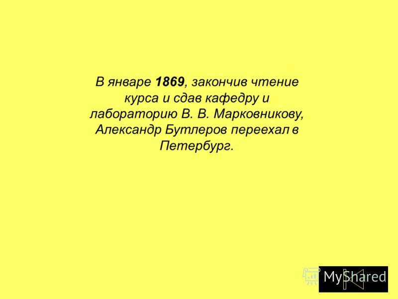В январе 1869, закончив чтение курса и сдав кафедру и лабораторию В. В. Марковникову, Александр Бутлеров переехал в Петербург.