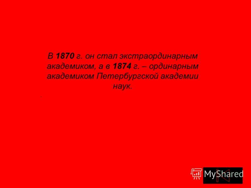 В 1870 г. он стал экстраординарным академиком, а в 1874 г. – ординарным академиком Петербургской академии наук..