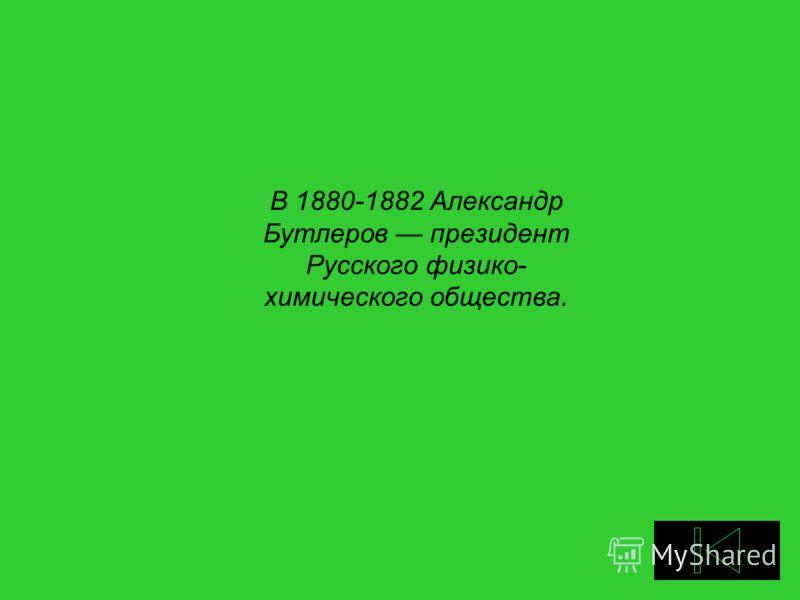 В 1880-1882 Александр Бутлеров президент Русского физико- химического общества.