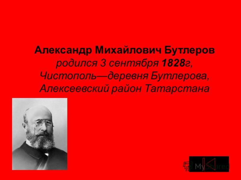 Александр Михайлович Бутлеров родился 3 сентября 1828г, Чистопольдеревня Бутлерова, Алексеевский район Татарстана