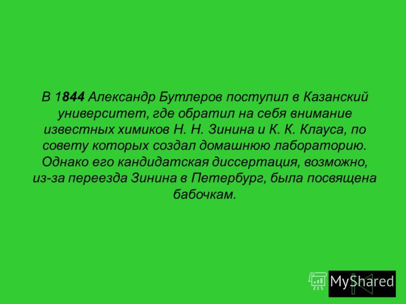 В 1844 Александр Бутлеров поступил в Казанский университет, где обратил на себя внимание известных химиков Н. Н. Зинина и К. К. Клауса, по совету которых создал домашнюю лабораторию. Однако его кандидатская диссертация, возможно, из-за переезда Зинин