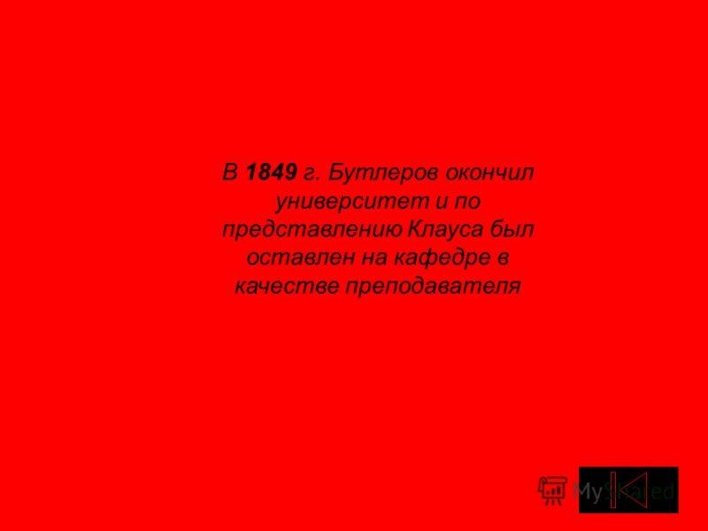 В 1849 г. Бутлеров окончил университет и по представлению Клауса был оставлен на кафедре в качестве преподавателя