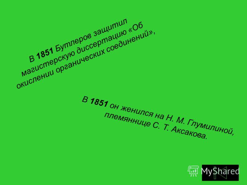 В 1851 Бутлеров защитил магистерскую диссертацию «Об окислении органических соединений», В 1851 он женился на Н. М. Глумилиной, племяннице С. Т. Аксакова.