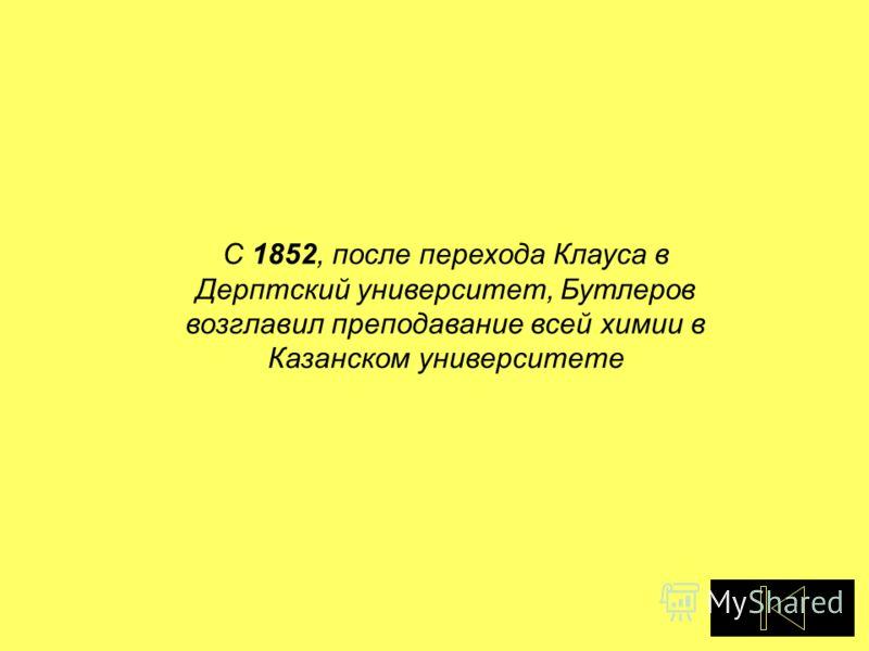С 1852, после перехода Клауса в Дерптский университет, Бутлеров возглавил преподавание всей химии в Казанском университете