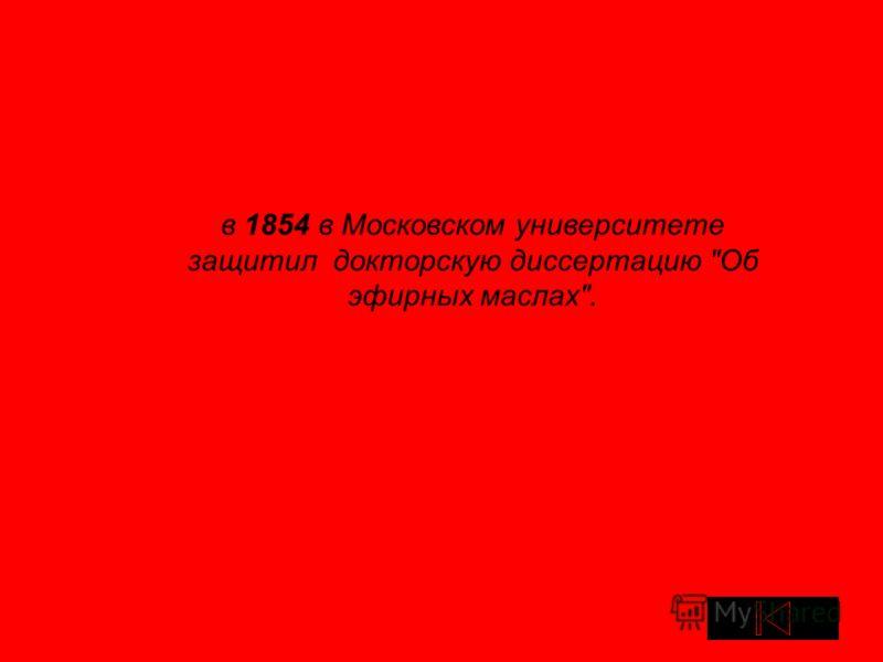в 1854 в Московском университете защитил докторскую диссертацию Об эфирных маслах.