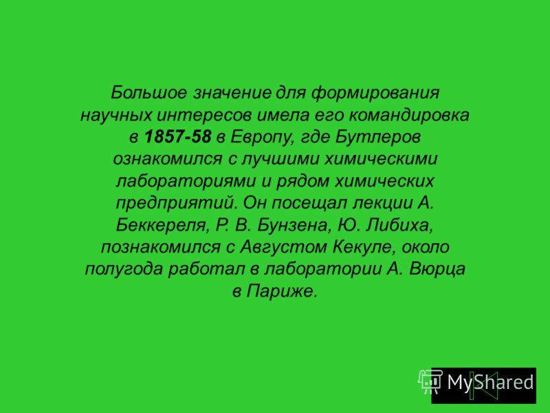 Большое значение для формирования научных интересов имела его командировка в 1857-58 в Европу, где Бутлеров ознакомился с лучшими химическими лабораториями и рядом химических предприятий. Он посещал лекции А. Беккереля, Р. В. Бунзена, Ю. Либиха, позн