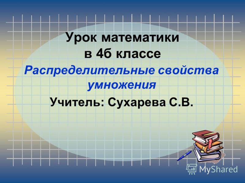 Урок математики в 4б классе Распределительные свойства умножения Учитель: Сухарева С.В.