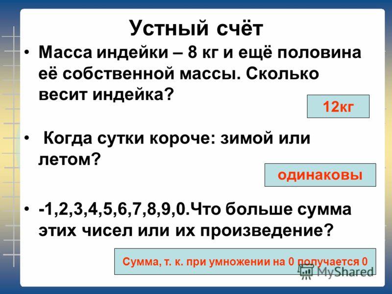 Устный счёт Масса индейки – 8 кг и ещё половина её собственной массы. Сколько весит индейка? Когда сутки короче: зимой или летом? -1,2,3,4,5,6,7,8,9,0.Что больше сумма этих чисел или их произведение? 12кг одинаковы Сумма, т. к. при умножении на 0 пол
