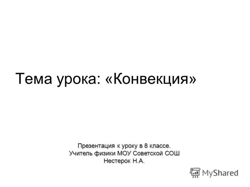 Тема урока: «Конвекция» Презентация к уроку в 8 классе. Учитель физики МОУ Советской СОШ Нестерок Н.А.