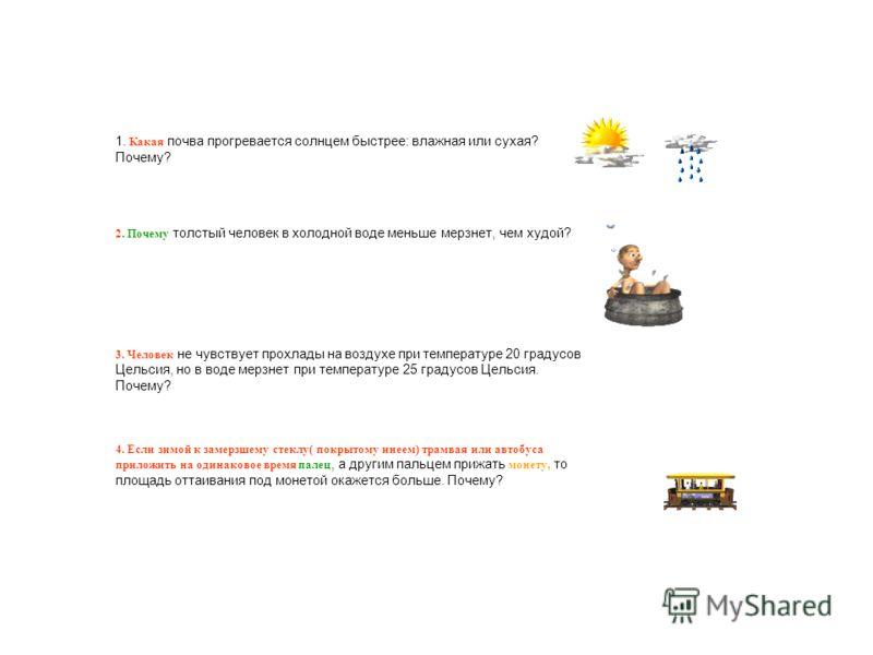 1. Какая почва прогревается солнцем быстрее: влажная или сухая? Почему? 2. Почему толстый человек в холодной воде меньше мерзнет, чем худой? 3. Человек не чувствует прохлады на воздухе при температуре 20 градусов Цельсия, но в воде мерзнет при темпер