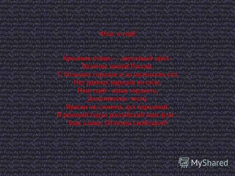 Флаг и герб Красивая птица двуглавый орёл - Величие нашей России. С больших городов и до маленьких сёл Нет равных народов по силе. Наш герб - наша гордость, Достоинство, честь. Врагам не сломить дух народный. И реющий гордо российский наш флаг - Знак