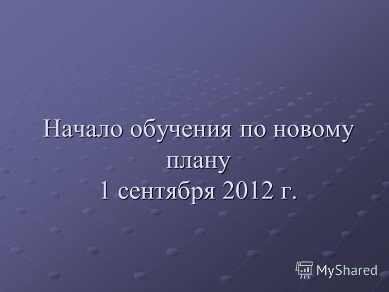 Начало обучения по новому плану 1 сентября 2012 г.