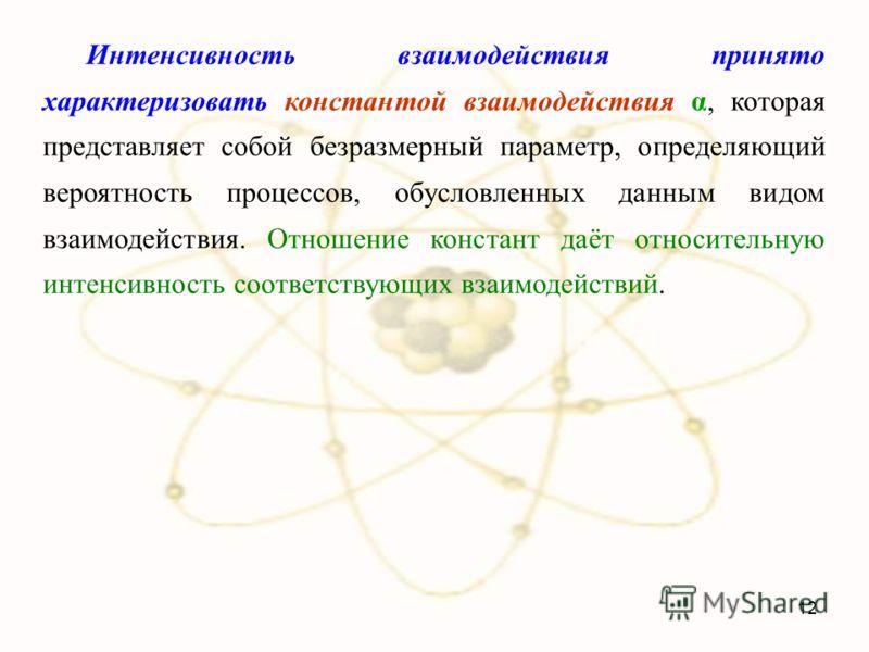 Интенсивность взаимодействия принято характеризовать константой взаимодействия α, которая представляет собой безразмерный параметр, определяющий вероятность процессов, обусловленных данным видом взаимодействия. Отношение констант даёт относительную и