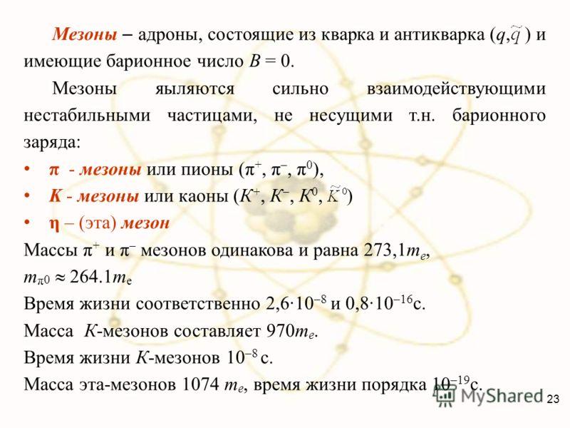 Мезоны адроны, состоящие из кварка и антикварка (q, ) и имеющие барионное число B = 0. Мезоны яыляются сильно взаимодействующими нестабильными частицами, не несущими т.н. барионного заряда: π - мезоны или пионы (π +, π –, π 0 ), K - мезоны или каоны