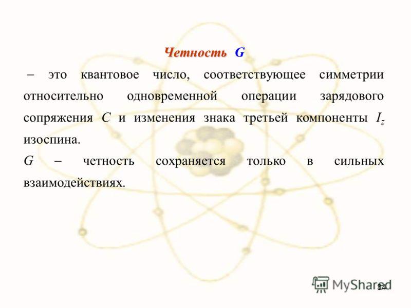 Четность Четность G это квантовое число, соответствующее симметрии относительно одновременной операции зарядового сопряжения C и изменения знака третьей компоненты I z изоспина. G четность сохраняется только в сильных взаимодействиях. 34