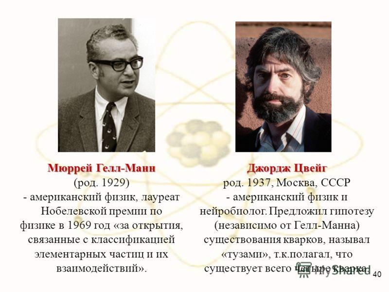 Мюррей Гелл-Манн (род. 1929) - американский физик, лауреат Нобелевской премии по физике в 1969 год «за открытия, связанные с классификацией элементарных частиц и их взаимодействий». Джордж Цвейг род. 1937, Москва, СССР - американский физик и нейробио