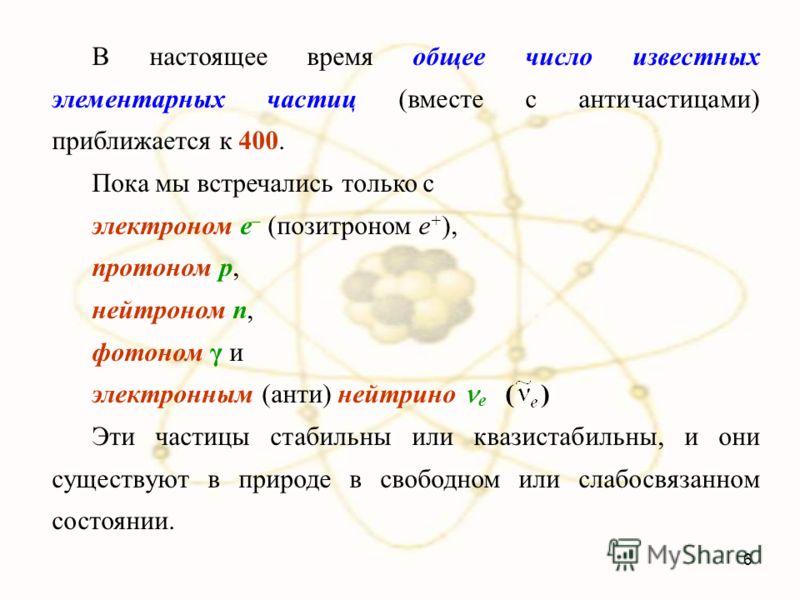 В настоящее время общее число известных элементарных частиц (вместе с античастицами) приближается к 400. Пока мы встречались только с электроном e – (позитроном e + ), протоном p, нейтроном n, фотоном γ и электронным (анти) нейтрино е ( ) Эти частицы