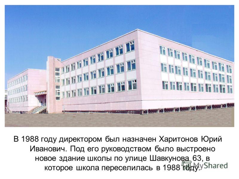 В 1988 году директором был назначен Харитонов Юрий Иванович. Под его руководством было выстроено новое здание школы по улице Шавкунова 63, в которое школа переселилась в 1988 году.