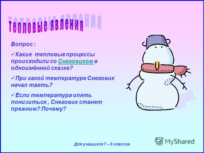 Для учащихся 7 – 8 классов Вопрос : Какие тепловые процессы происходили со Снеговиком в одноимённой сказке?Снеговиком При какой температуре Снеговик начал таять? Если температура опять понизиться, Снеговик станет прежним? Почему?