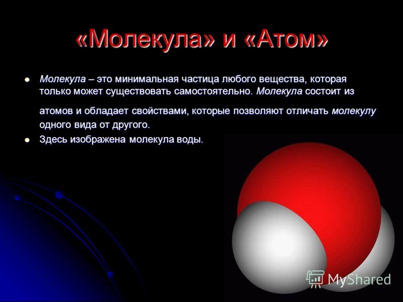 «Молекула» и «Атом» Молекула – это минимальная частица любого вещества, которая только может существовать самостоятельно. Молекула состоит из атомов и обладает свойствами, которые позволяют отличать молекулу одного вида от другого. Молекула – это мин