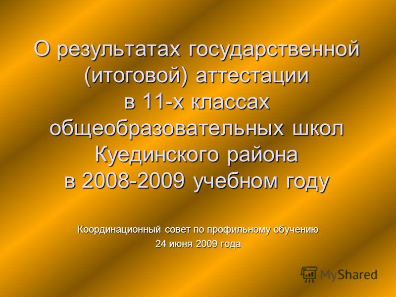 О результатах государственной (итоговой) аттестации в 11-х классах общеобразовательных школ Куединского района в 2008-2009 учебном году Координационный совет по профильному обучению 24 июня 2009 года