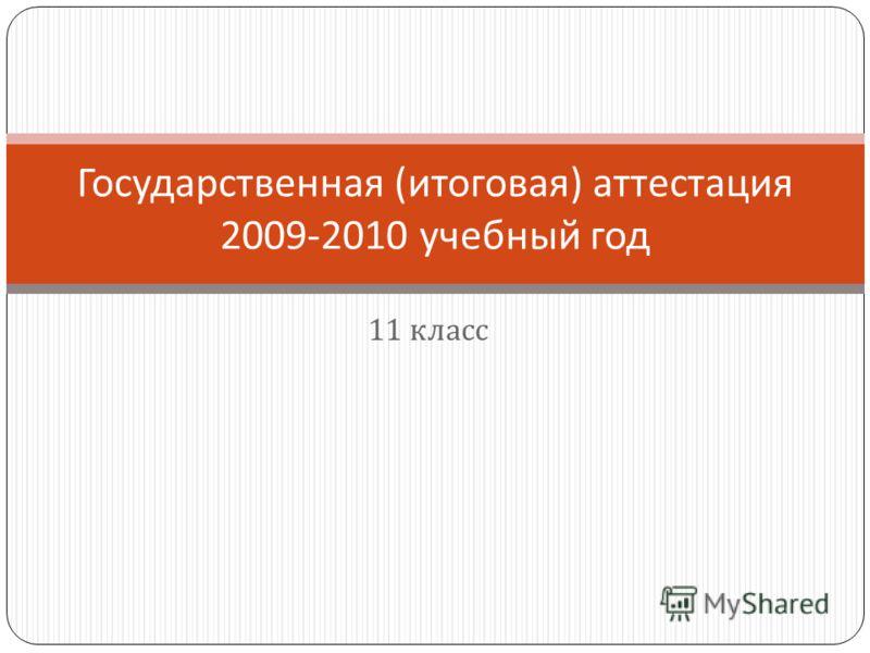 11 класс Государственная ( итоговая ) аттестация 2009-2010 учебный год