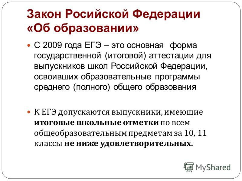 Закон Росийской Федерации «Об образовании» С 2009 года ЕГЭ – это основная форма государственной (итоговой) аттестации для выпускников школ Российской Федерации, освоивших образовательные программы среднего (полного) общего образования К ЕГЭ допускают