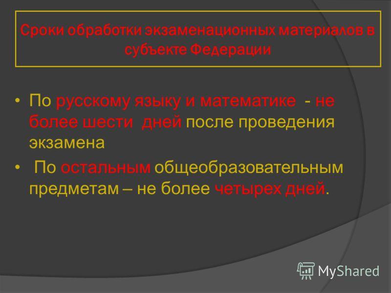 По русскому языку и математике - не более шести дней после проведения экзамена По остальным общеобразовательным предметам – не более четырех дней. Сроки обработки экзаменационных материалов в субъекте Федерации
