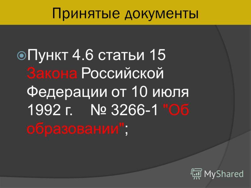 Принятые документы Пункт 4.6 статьи 15 Закона Российской Федерации от 10 июля 1992 г. 3266-1 Об образовании;