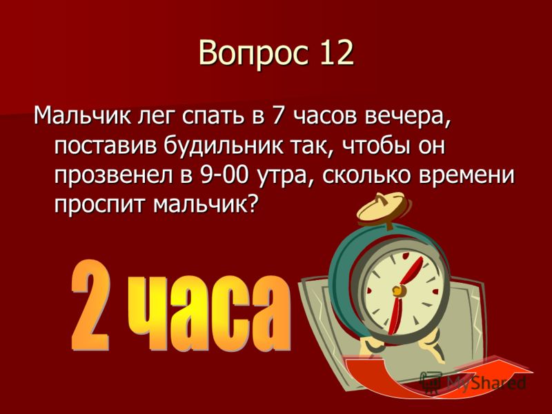 Вопрос 12 Мальчик лег спать в 7 часов вечера, поставив будильник так, чтобы он прозвенел в 9-00 утра, сколько времени проспит мальчик?