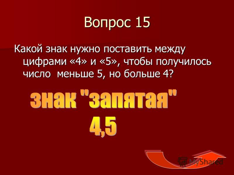 Вопрос 15 Какой знак нужно поставить между цифрами «4» и «5», чтобы получилось число меньше 5, но больше 4?