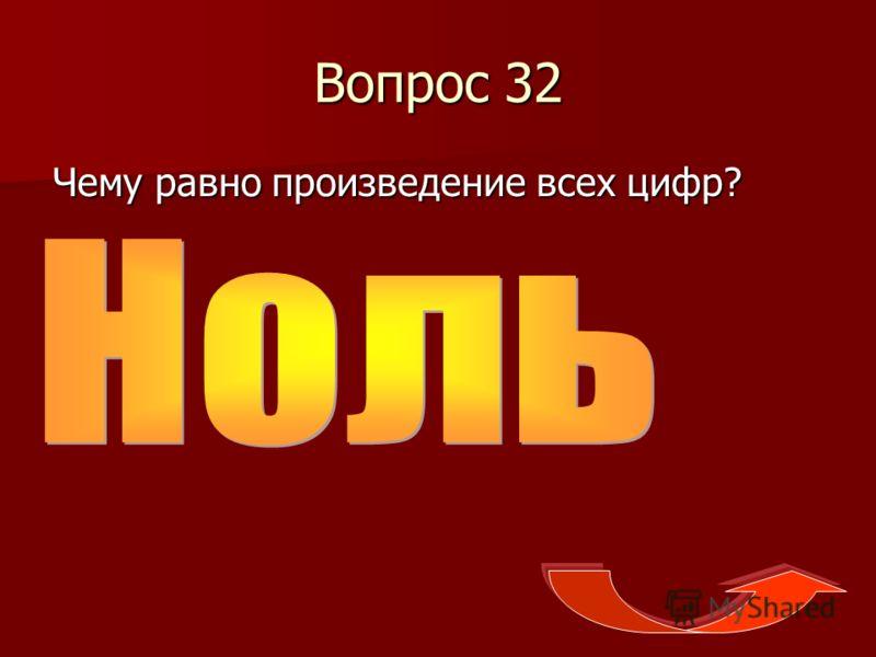 Вопрос 32 Чему равно произведение всех цифр?