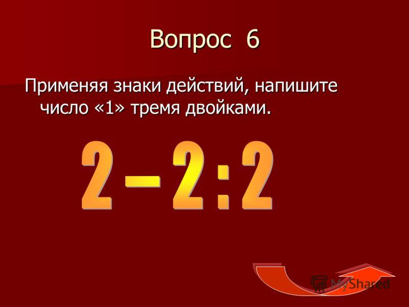Вопрос 6 Применяя знаки действий, напишите число «1» тремя двойками.