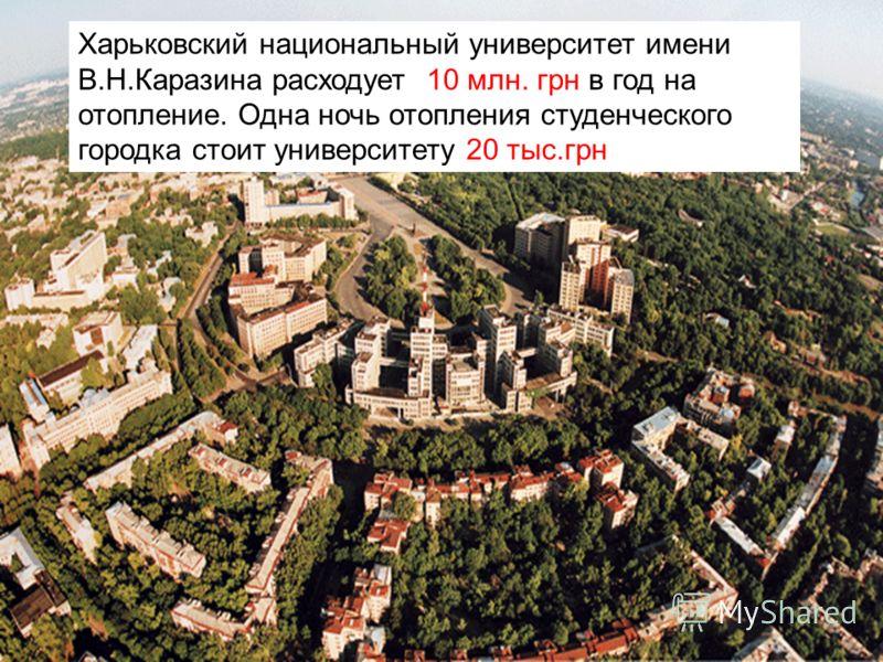 Х Харьковский национальный университет имени В.Н.Каразина расходует 10 млн. грн в год на отопление. Одна ночь отопления студенческого городка стоит университету 20 тыс.грн