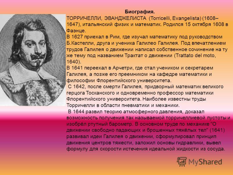 Биография. ТОРРИЧЕЛЛИ, ЭВАНДЖЕЛИСТА (Torricelli, Evangelista) (1608– 1647), итальянский физик и математик. Родился 15 октября 1608 в Фаэнце. В 1627 приехал в Рим, где изучал математику под руководством Б.Кастелли, друга и ученика Галилео Галилея. Под