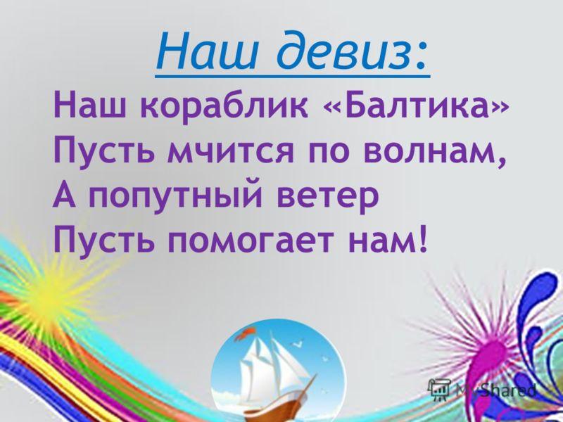 Наш девиз: Наш кораблик «Балтика» Пусть мчится по волнам, А попутный ветер Пусть помогает нам!