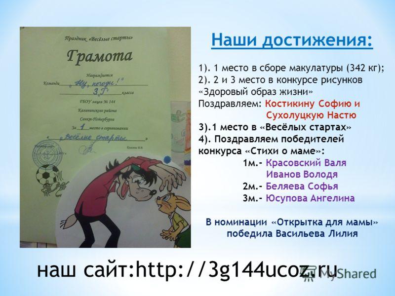 наш сайт:http://3g144ucoz.ru Наши достижения: 1). 1 место в сборе макулатуры (342 кг); 2). 2 и 3 место в конкурсе рисунков «Здоровый образ жизни» Поздравляем: Костикину Софию и Сухолуцкую Настю 3).1 место в «Весёлых стартах» 4). Поздравляем победител