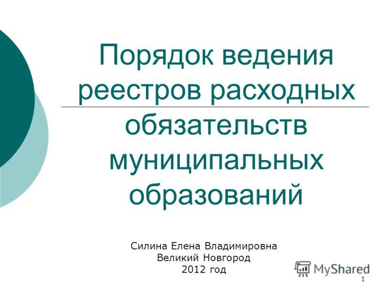 1 Порядок ведения реестров расходных обязательств муниципальных образований Силина Елена Владимировна Великий Новгород 2012 год